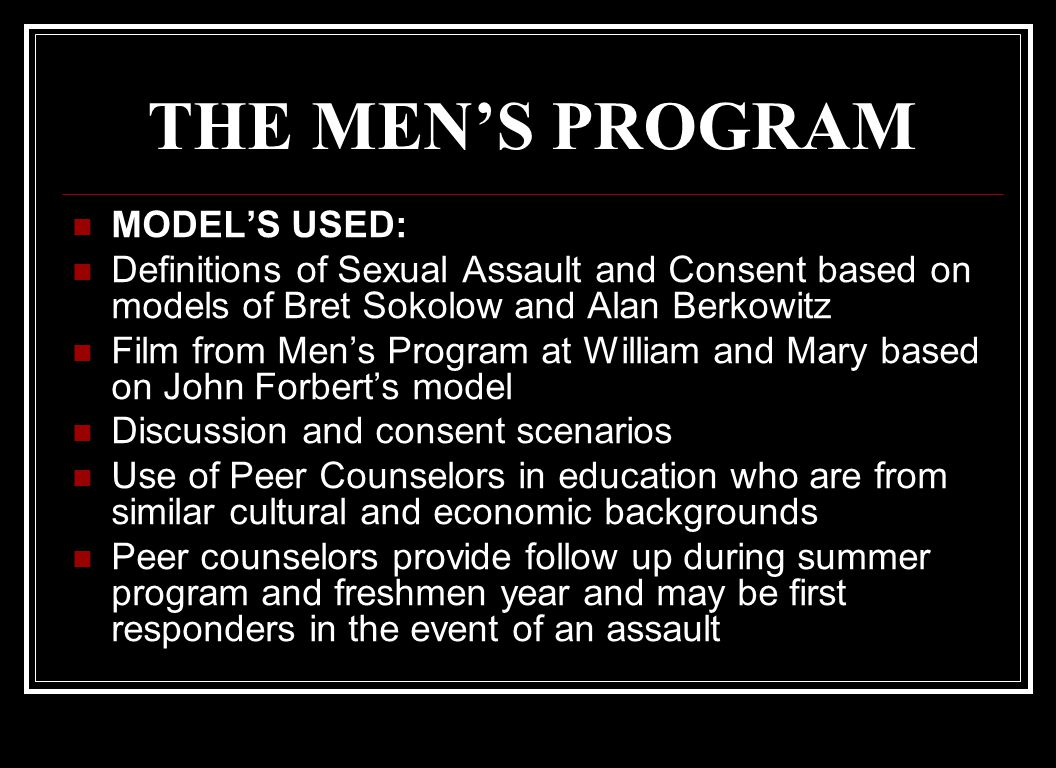 THE WOMEN'S PROGRAM Definitions of sexual assault and consent based on Bret Sokolow and Alan Berkowitz work Film, The Undetected Rapist and statistics from David Lisak, UMASS Discussion and consent scenarios Use of Peer Counselors in education who are from similar cultural and economic backgrounds Peer counselors provide follow up during summer program and freshmen year and may be first responders in the event of an assault