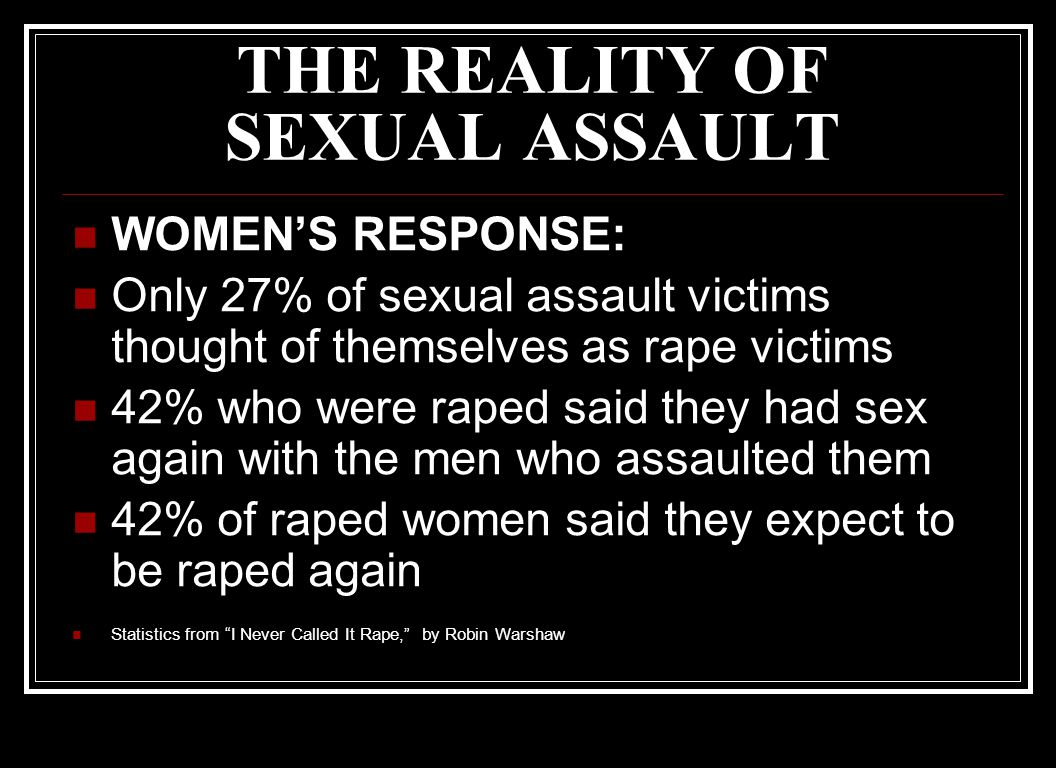THE REALITY OF SEXUAL ASSAULT WOMEN'S RESPONSE: Only 27% of sexual assault victims thought of themselves as rape victims 42% who were raped said they had sex again with the men who assaulted them 42% of raped women said they expect to be raped again Statistics from I Never Called It Rape, by Robin Warshaw