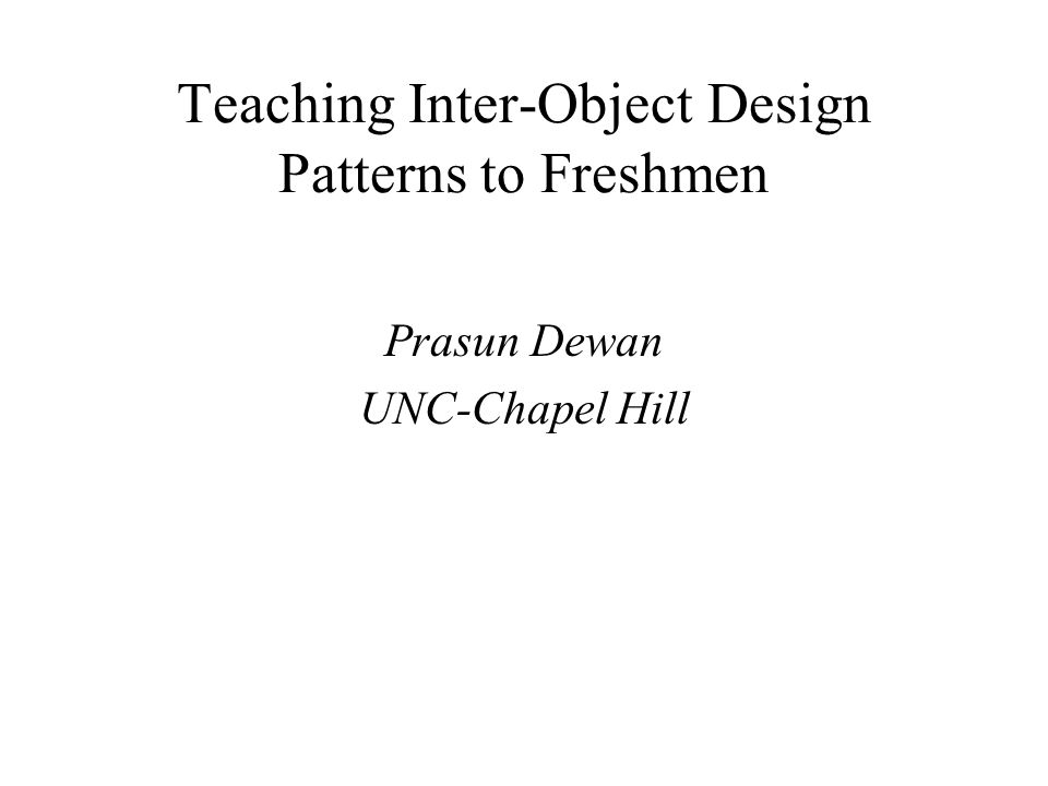 Teaching Inter-Object Design Patterns to Freshmen Recurring theme in programming –Not captured by a programming construct Components –Problem context –Abstract solution –Motivation for solution