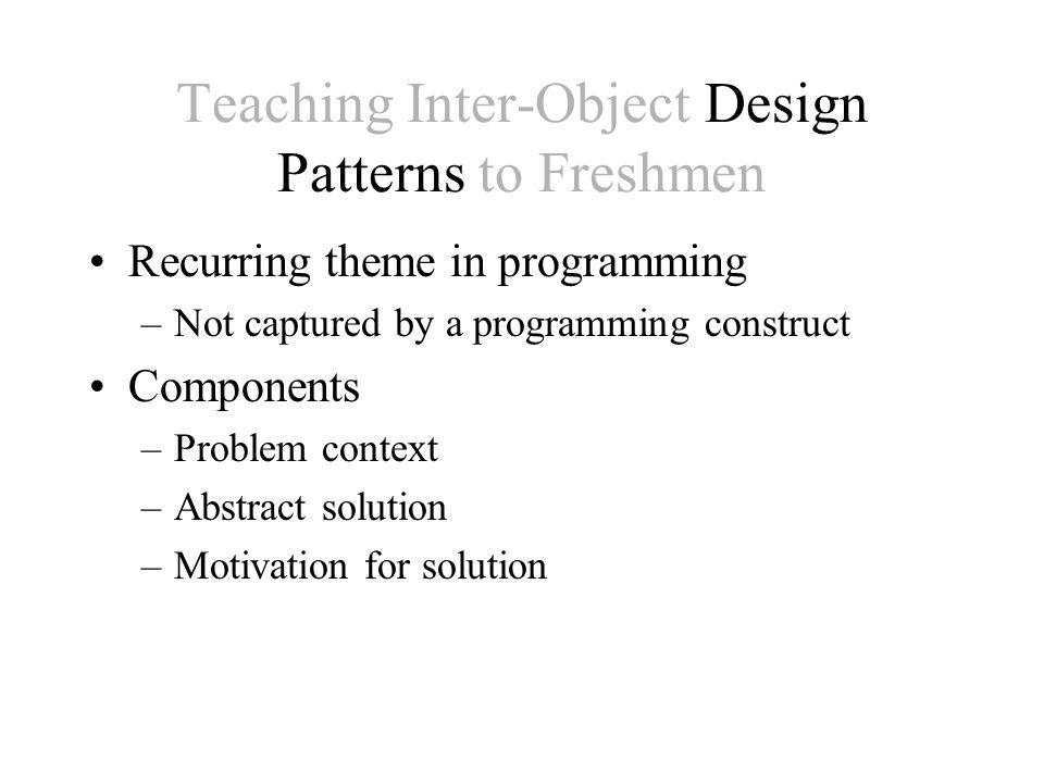 Teaching Inter-Object Design Patterns to Freshmen ExampleExercise CounterSearch Concrete ClassObject Interface Inheritance Before After Before After Medium (2 wk hw)