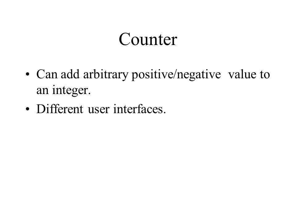 Counter Can add arbitrary positive/negative value to an integer. Different user interfaces.