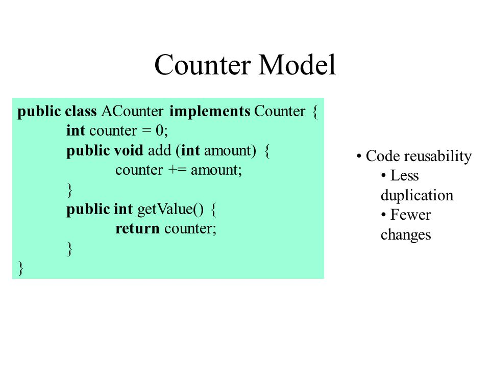 Counter Model public class ACounter implements Counter { int counter = 0; public void add (int amount) { counter += amount; } public int getValue() { return counter; } Code reusability Less duplication Fewer changes