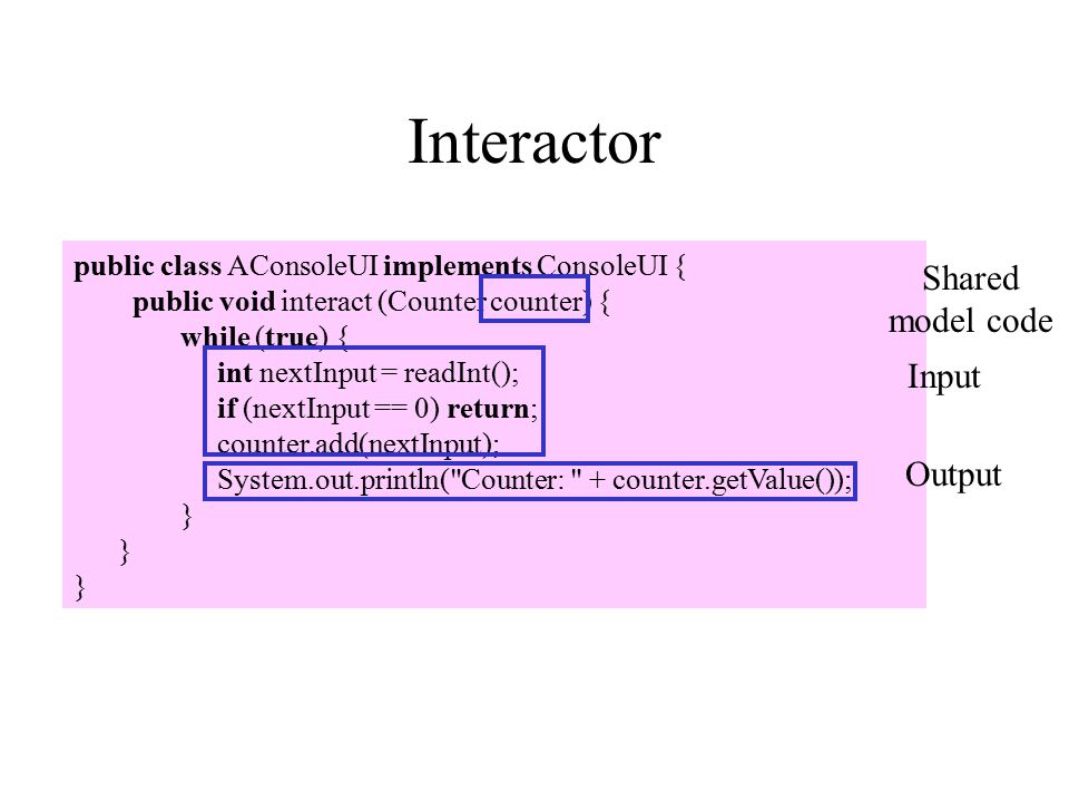 Interactor public class AConsoleUI implements ConsoleUI { public void interact (Counter counter) { while (true) { int nextInput = readInt(); if (nextInput == 0) return; counter.add(nextInput); System.out.println( Counter: + counter.getValue()); } Shared model code Input Output
