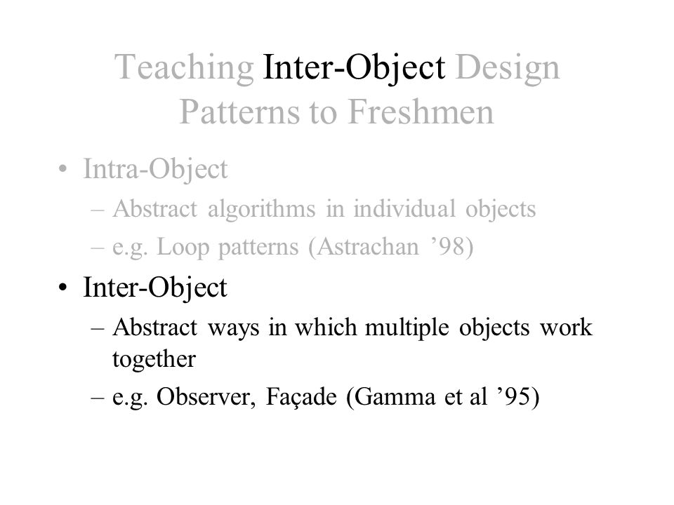 Teaching Inter-Object Design Patterns to Freshmen Intra-Object –Abstract algorithms in individual objects –e.g.