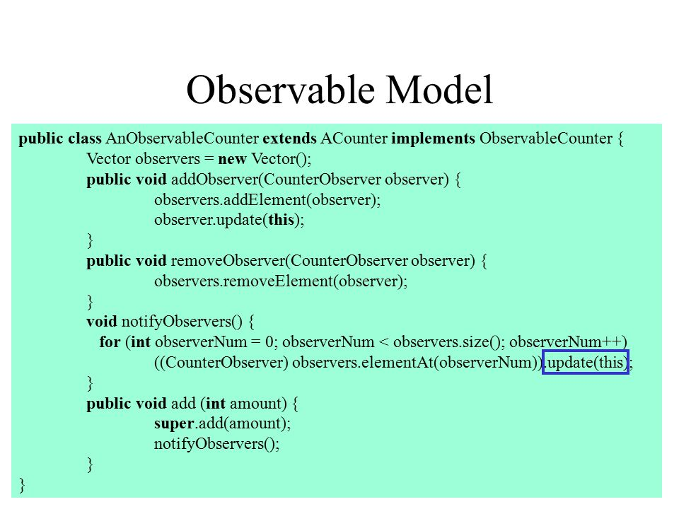 Observable Model public class AnObservableCounter extends ACounter implements ObservableCounter { Vector observers = new Vector(); public void addObserver(CounterObserver observer) { observers.addElement(observer); observer.update(this); } public void removeObserver(CounterObserver observer) { observers.removeElement(observer); } void notifyObservers() { for (int observerNum = 0; observerNum < observers.size(); observerNum++) ((CounterObserver) observers.elementAt(observerNum)).update(this); } public void add (int amount) { super.add(amount); notifyObservers(); }