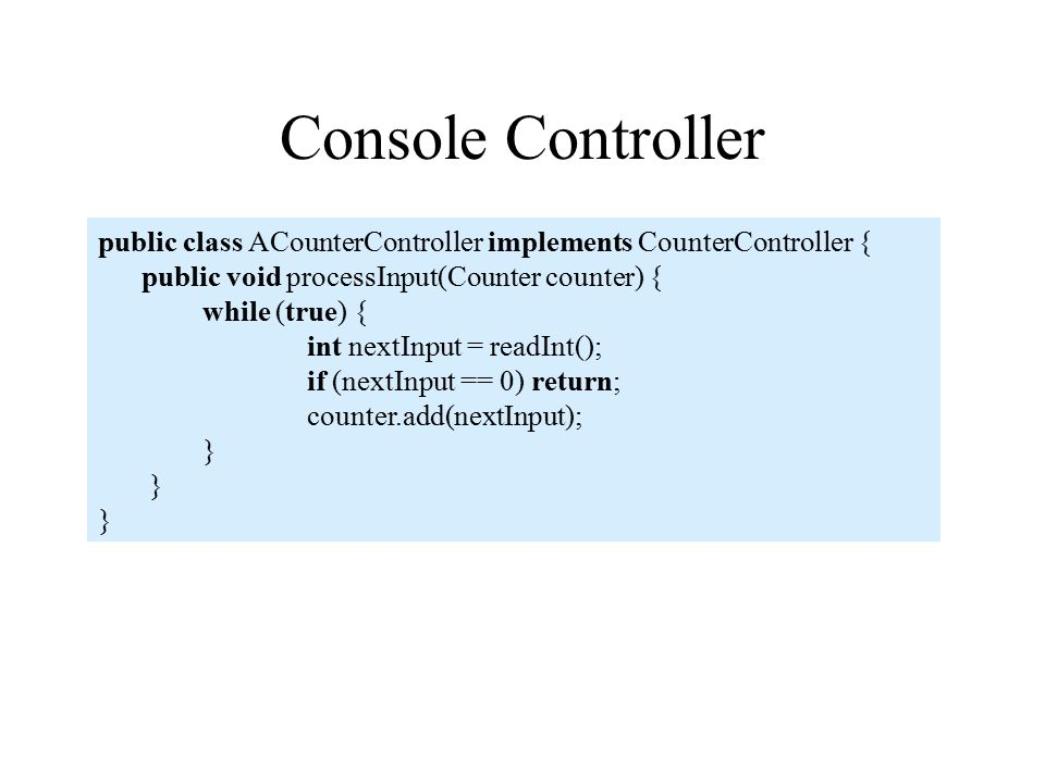Console Controller public class ACounterController implements CounterController { public void processInput(Counter counter) { while (true) { int nextInput = readInt(); if (nextInput == 0) return; counter.add(nextInput); }