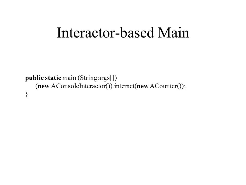 Interactor-based Main public static main (String args[]) (new AConsoleInteractor()).interact(new ACounter()); }