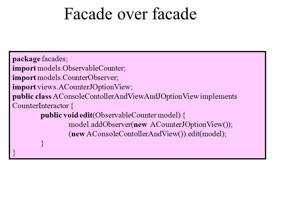 Facade over facade package facades; import models.ObservableCounter; import models.CounterObserver; import views.ACounterJOptionView; public class AConsoleContollerAndViewAndJOptionView implements CounterInteractor { public void edit(ObservableCounter model) { model.addObserver(new ACounterJOptionView()); (new AConsoleContollerAndView()).edit(model); }