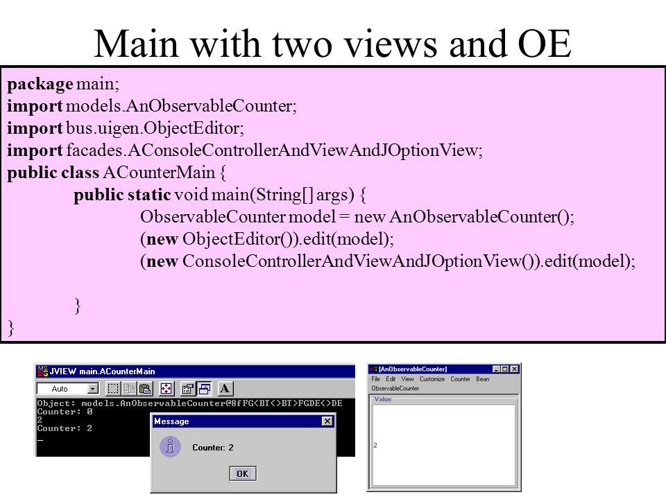 Main with two views and OE package main; import models.AnObservableCounter; import bus.uigen.ObjectEditor; import facades.AConsoleControllerAndViewAndJOptionView; public class ACounterMain { public static void main(String[] args) { ObservableCounter model = new AnObservableCounter(); (new ObjectEditor()).edit(model); (new ConsoleControllerAndViewAndJOptionView()).edit(model); }