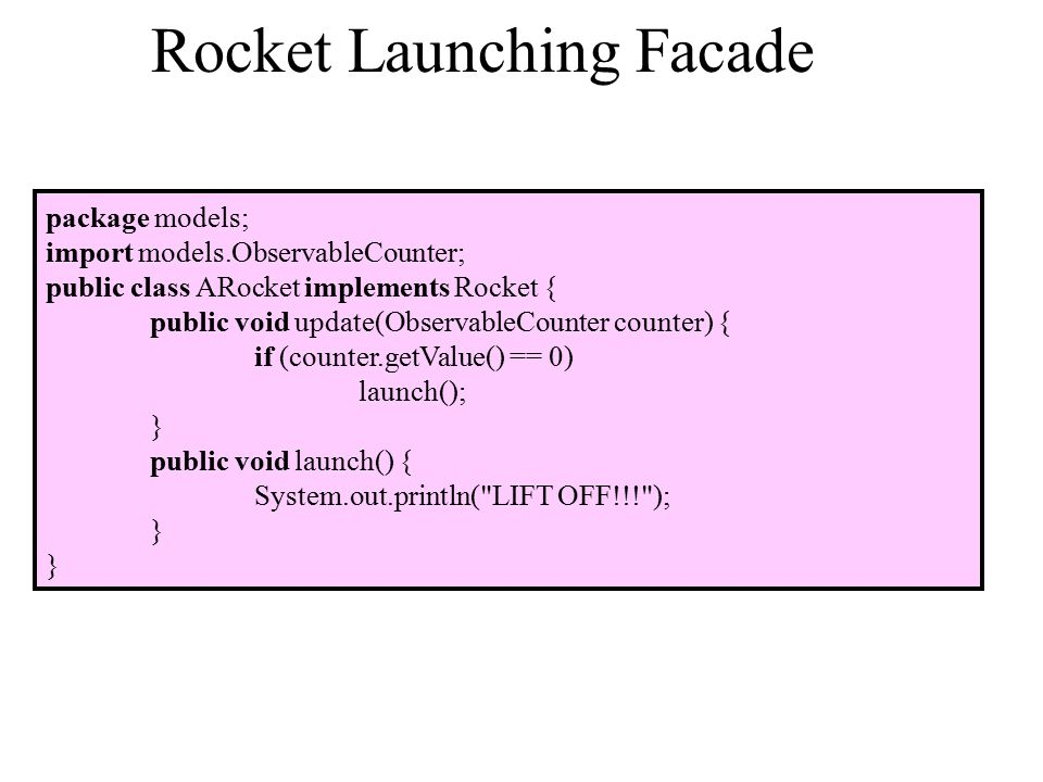 Rocket Launching Facade package models; import models.ObservableCounter; public class ARocket implements Rocket { public void update(ObservableCounter counter) { if (counter.getValue() == 0) launch(); } public void launch() { System.out.println( LIFT OFF!!! ); }
