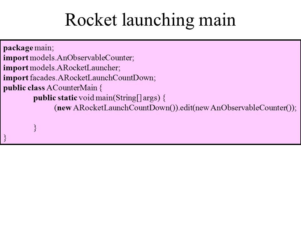 Rocket launching main package main; import models.AnObservableCounter; import models.ARocketLauncher; import facades.ARocketLaunchCountDown; public class ACounterMain { public static void main(String[] args) { (new ARocketLaunchCountDown()).edit(new AnObservableCounter()); }