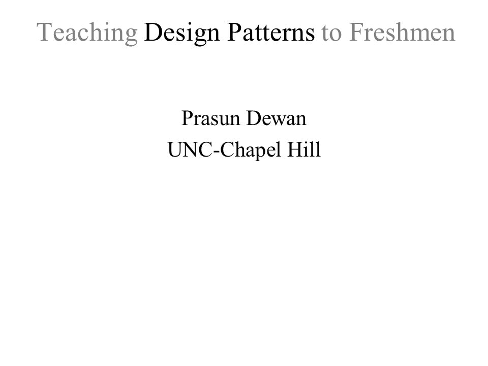 Teaching Design Patterns to Freshmen Prasun Dewan UNC-Chapel Hill