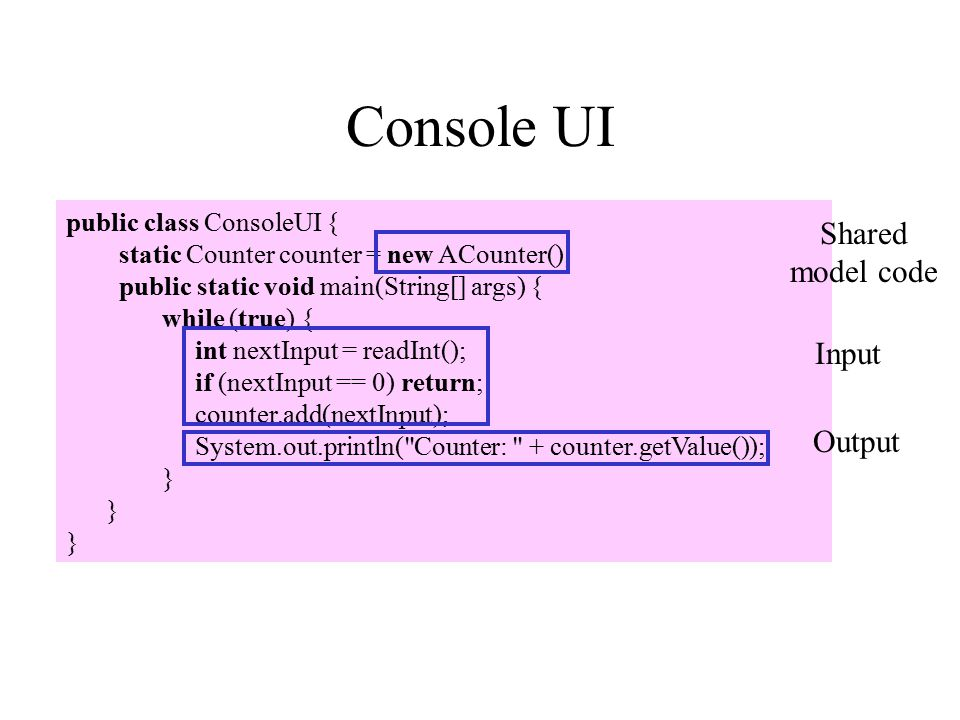 Console UI public class ConsoleUI { static Counter counter = new ACounter(); public static void main(String[] args) { while (true) { int nextInput = readInt(); if (nextInput == 0) return; counter.add(nextInput); System.out.println( Counter: + counter.getValue()); } Shared model code Input Output