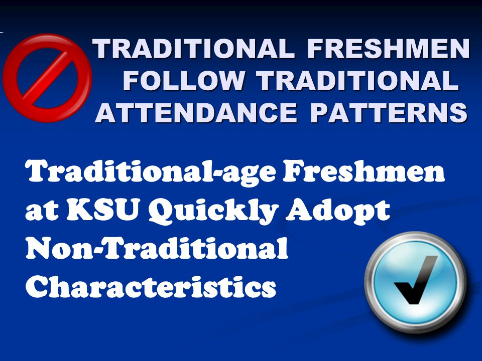 TRADITIONAL FRESHMEN FOLLOW TRADITIONAL ATTENDANCE PATTERNS Traditional-age Freshmen at KSU Quickly Adopt Non-Traditional Characteristics