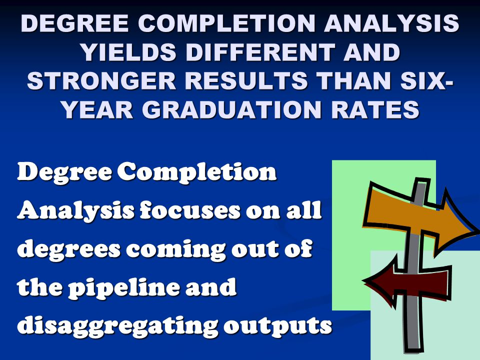 DEGREE COMPLETION ANALYSIS YIELDS DIFFERENT AND STRONGER RESULTS THAN SIX- YEAR GRADUATION RATES Degree Completion Analysis focuses on all degrees com