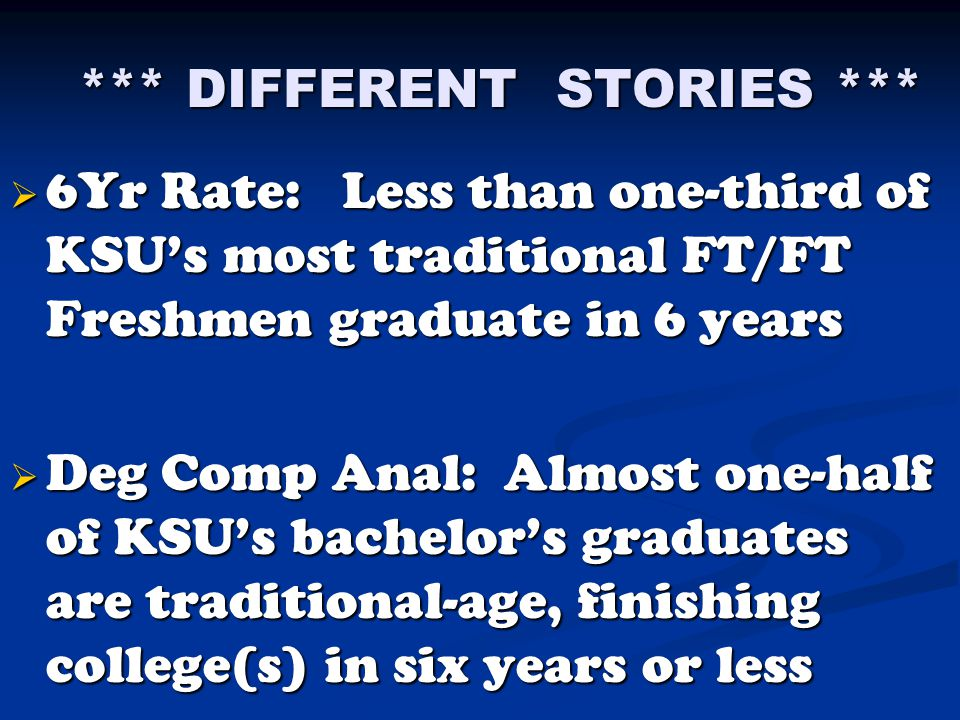*** DIFFERENT STORIES ***  6Yr Rate: Less than one-third of KSU's most traditional FT/FT Freshmen graduate in 6 years  Deg Comp Anal: Almost one-half of KSU's bachelor's graduates are traditional-age, finishing college(s) in six years or less