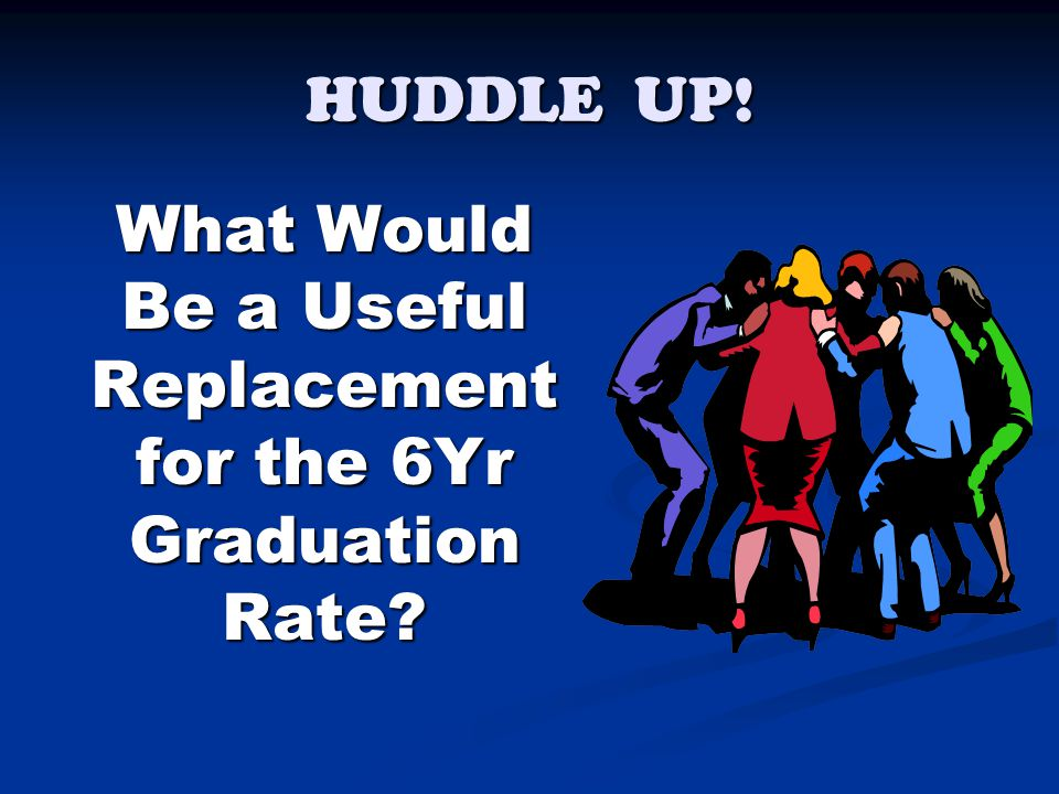 HUDDLE UP! What Would Be a Useful Replacement for the 6Yr Graduation Rate? What Would Be a Useful Replacement for the 6Yr Graduation Rate?
