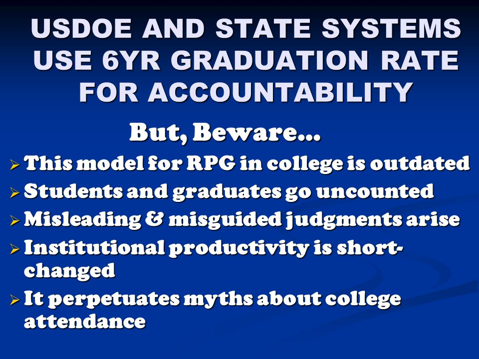 USDOE AND STATE SYSTEMS USE 6YR GRADUATION RATE FOR ACCOUNTABILITY But, Beware… But, Beware…  This model for RPG in college is outdated  Students and graduates go uncounted  Misleading & misguided judgments arise  Institutional productivity is short- changed  It perpetuates myths about college attendance