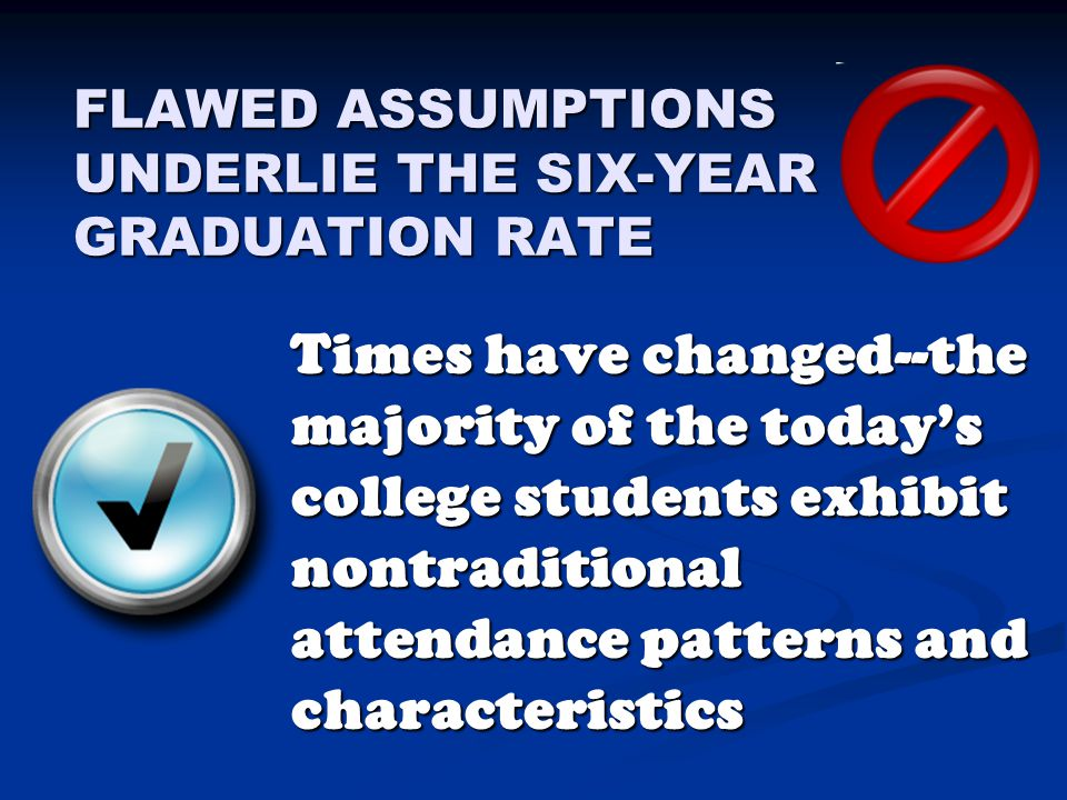 FLAWED ASSUMPTIONS UNDERLIE THE SIX-YEAR GRADUATION RATE Times have changed--the majority of the today's college students exhibit nontraditional attendance patterns and characteristics Times have changed--the majority of the today's college students exhibit nontraditional attendance patterns and characteristics