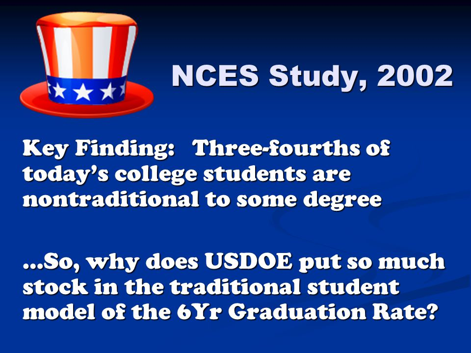 NCES Study, 2002 Key Finding: Three-fourths of today's college students are nontraditional to some degree …So, why does USDOE put so much stock in the traditional student model of the 6Yr Graduation Rate