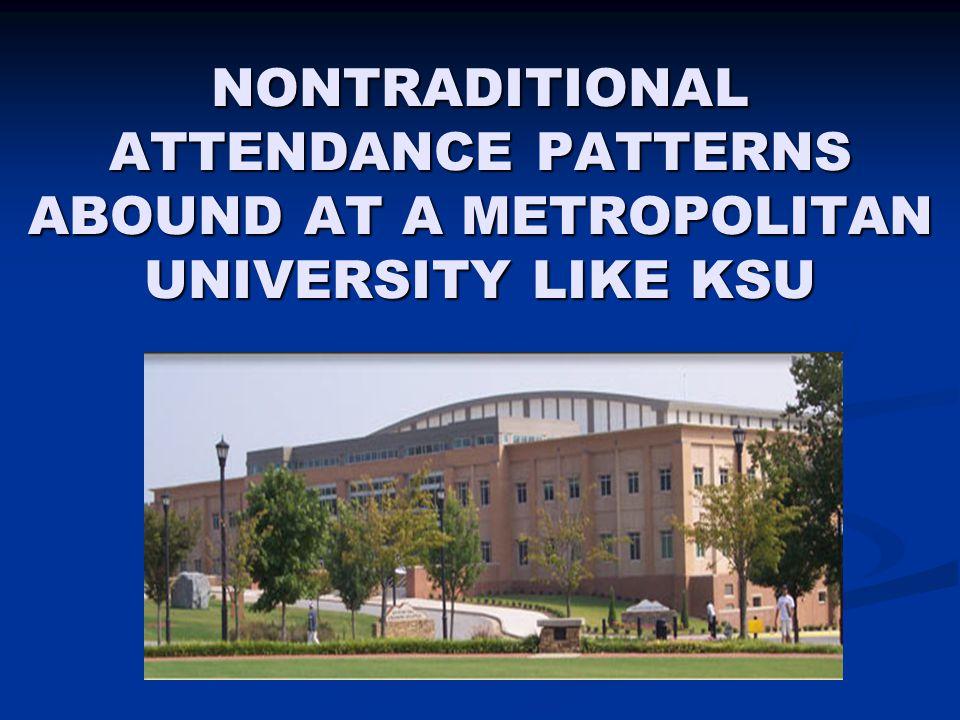 NONTRADITIONAL ATTENDANCE PATTERNS ABOUND AT A METROPOLITAN UNIVERSITY LIKE KSU