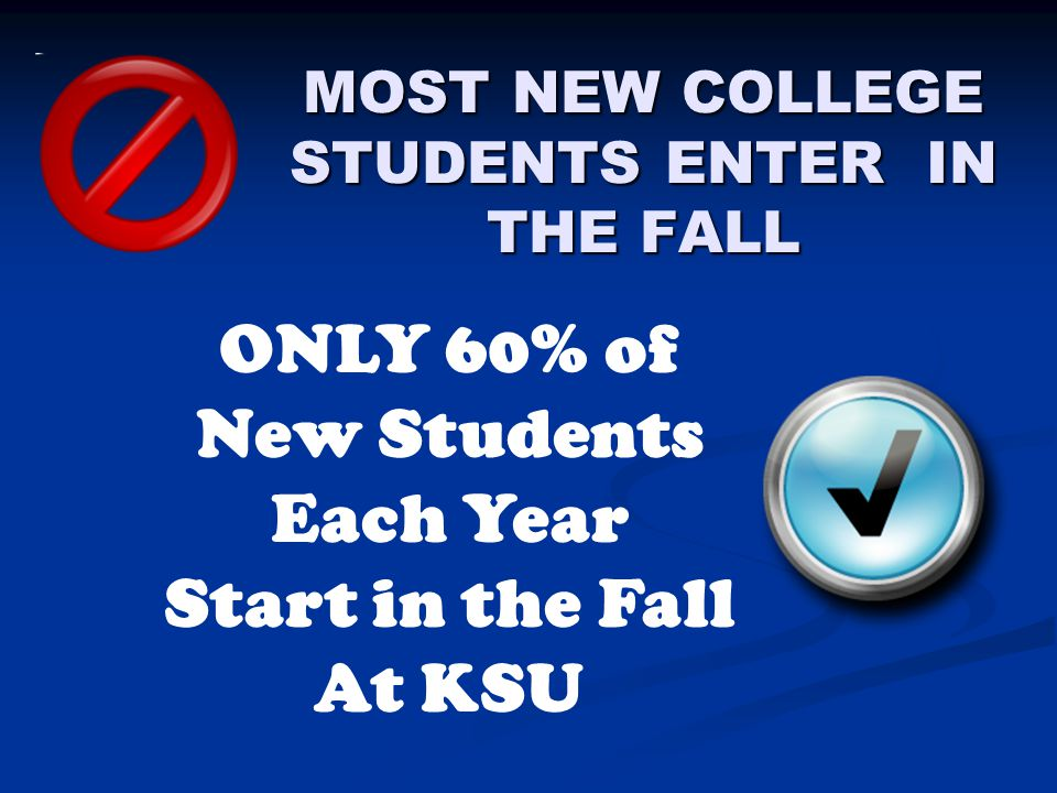 MOST NEW COLLEGE STUDENTS ENTER IN THE FALL ONLY 60% of New Students Each Year Start in the Fall At KSU