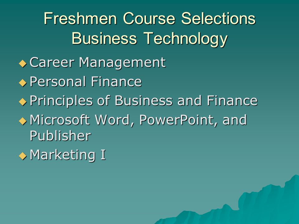 Freshmen Course Selections Business Technology  Career Management  Personal Finance  Principles of Business and Finance  Microsoft Word, PowerPoin