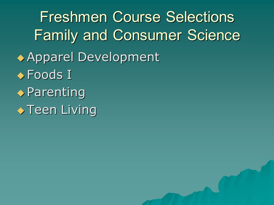 Freshmen Course Selections Family and Consumer Science  Apparel Development  Foods I  Parenting  Teen Living