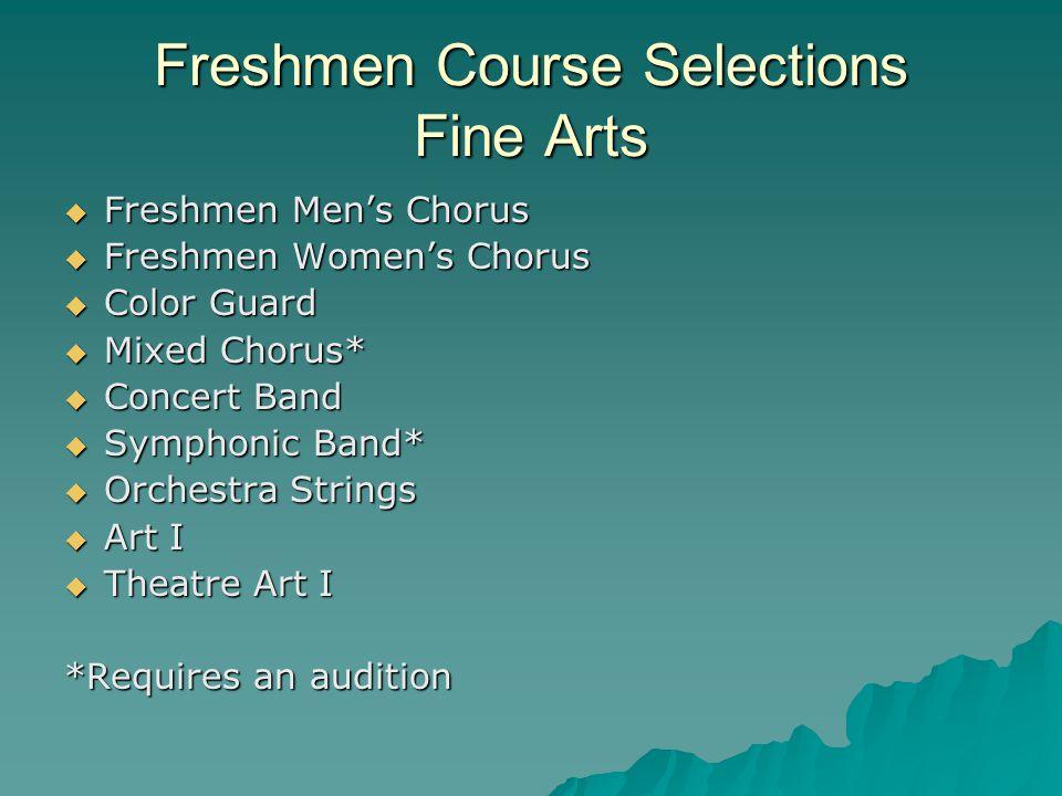 Freshmen Course Selections Fine Arts  Freshmen Men's Chorus  Freshmen Women's Chorus  Color Guard  Mixed Chorus*  Concert Band  Symphonic Band*  Orchestra Strings  Art I  Theatre Art I *Requires an audition