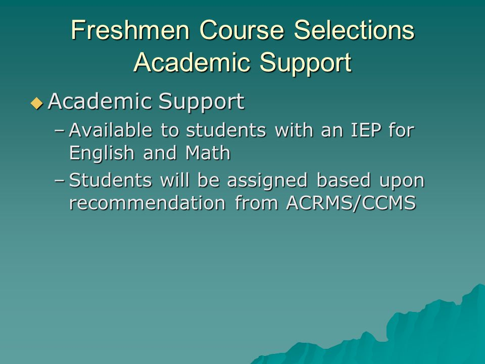 Freshmen Course Selections Academic Support  Academic Support –Available to students with an IEP for English and Math –Students will be assigned based upon recommendation from ACRMS/CCMS