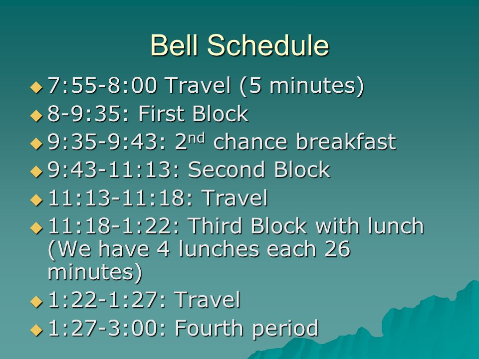 Bell Schedule  7:55-8:00 Travel (5 minutes)  8-9:35: First Block  9:35-9:43: 2 nd chance breakfast  9:43-11:13: Second Block  11:13-11:18: Travel  11:18-1:22: Third Block with lunch (We have 4 lunches each 26 minutes)  1:22-1:27: Travel  1:27-3:00: Fourth period
