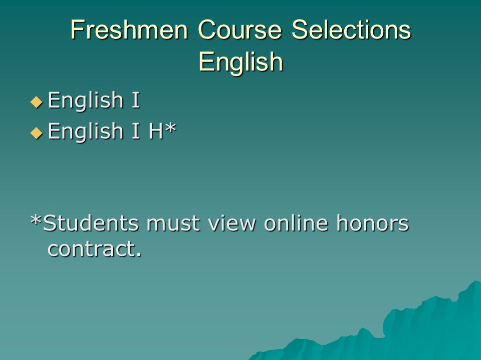 Freshmen Course Selections English  English I  English I H* *Students must view online honors contract.