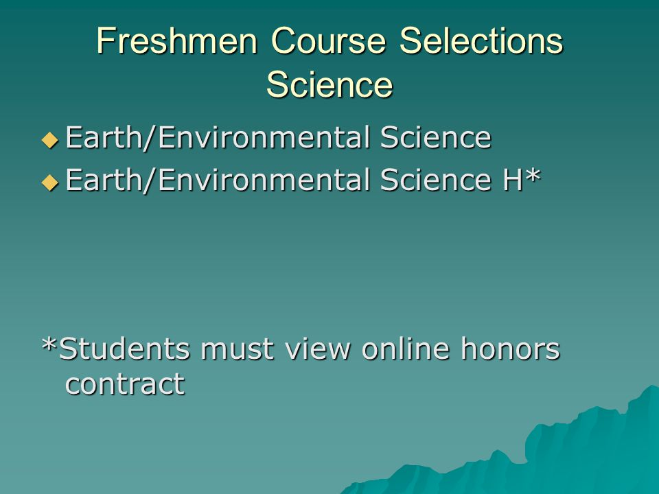 Freshmen Course Selections Science  Earth/Environmental Science  Earth/Environmental Science H* *Students must view online honors contract