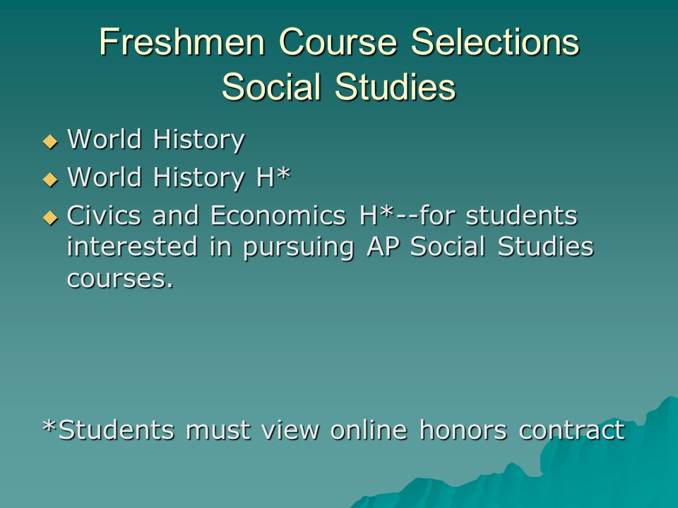 Freshmen Course Selections Social Studies  World History  World History H*  Civics and Economics H*--for students interested in pursuing AP Social