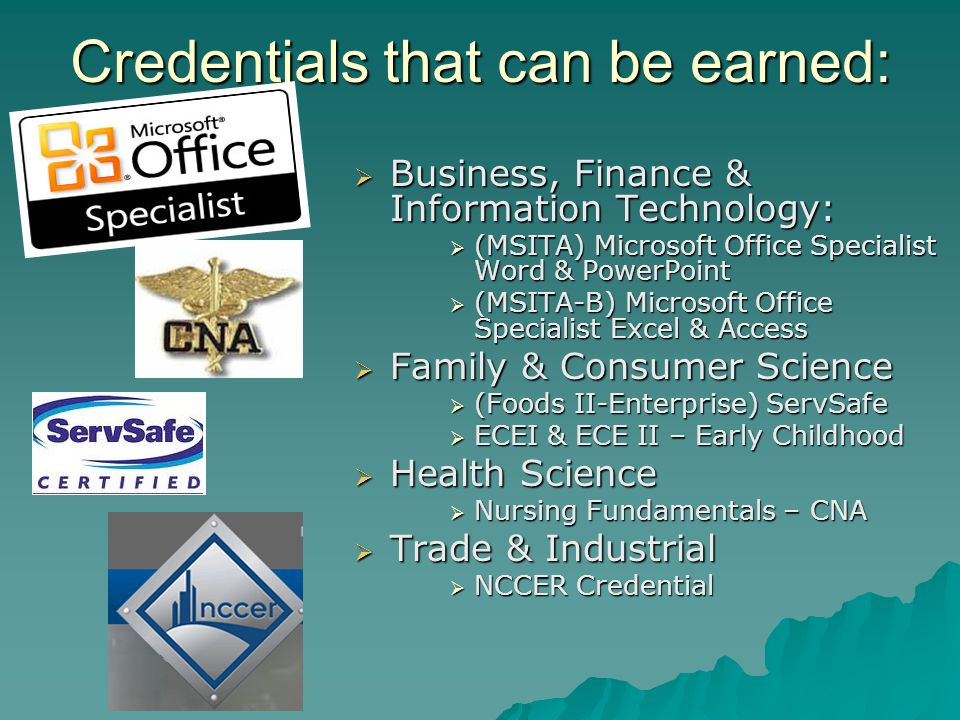  Business, Finance & Information Technology:  (MSITA) Microsoft Office Specialist Word & PowerPoint  (MSITA-B) Microsoft Office Specialist Excel & Access  Family & Consumer Science  (Foods II-Enterprise) ServSafe  ECEI & ECE II – Early Childhood  Health Science  Nursing Fundamentals – CNA  Trade & Industrial  NCCER Credential Credentials that can be earned: