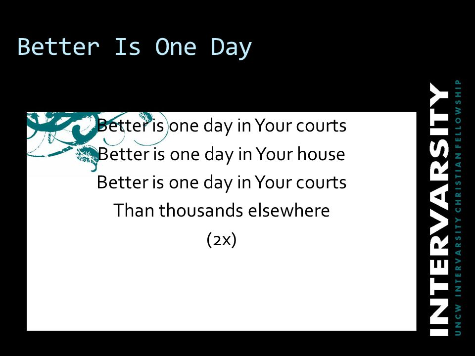 Better Is One Day Better is one day in Your courts Better is one day in Your house Better is one day in Your courts Than thousands elsewhere (2x)