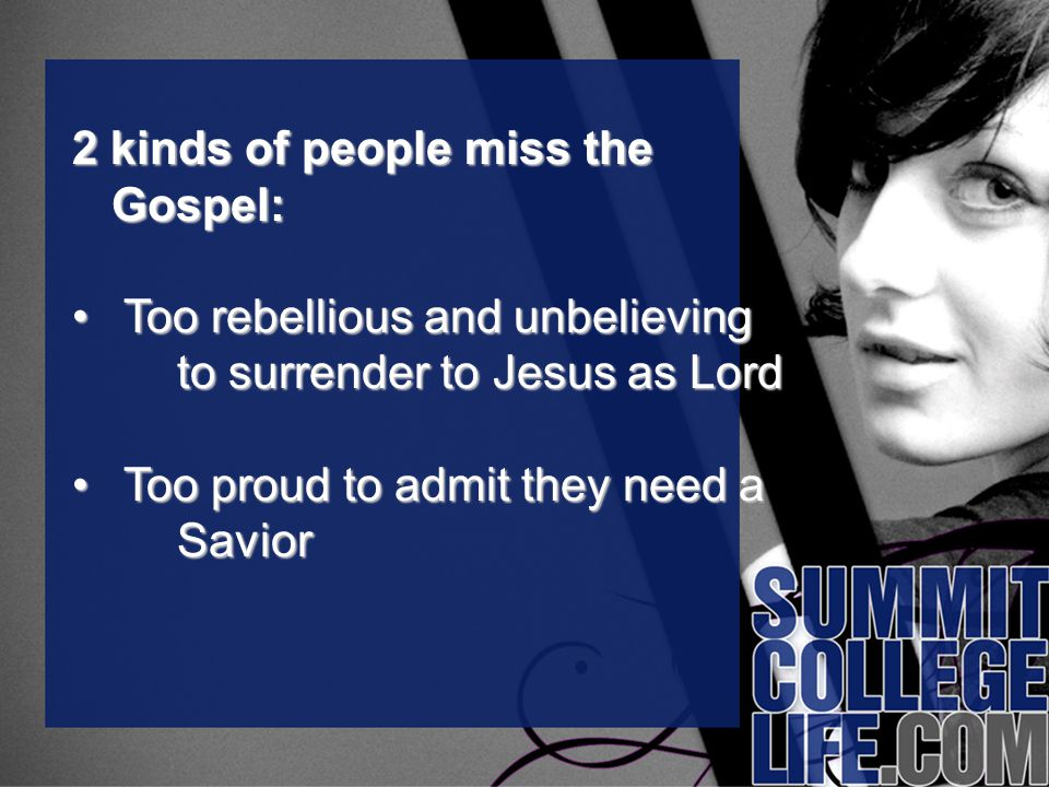 2 kinds of people miss the Gospel: Too rebellious and unbelieving to surrender to Jesus as Lord Too rebellious and unbelieving to surrender to Jesus as Lord Too proud to admit they need a Savior Too proud to admit they need a Savior