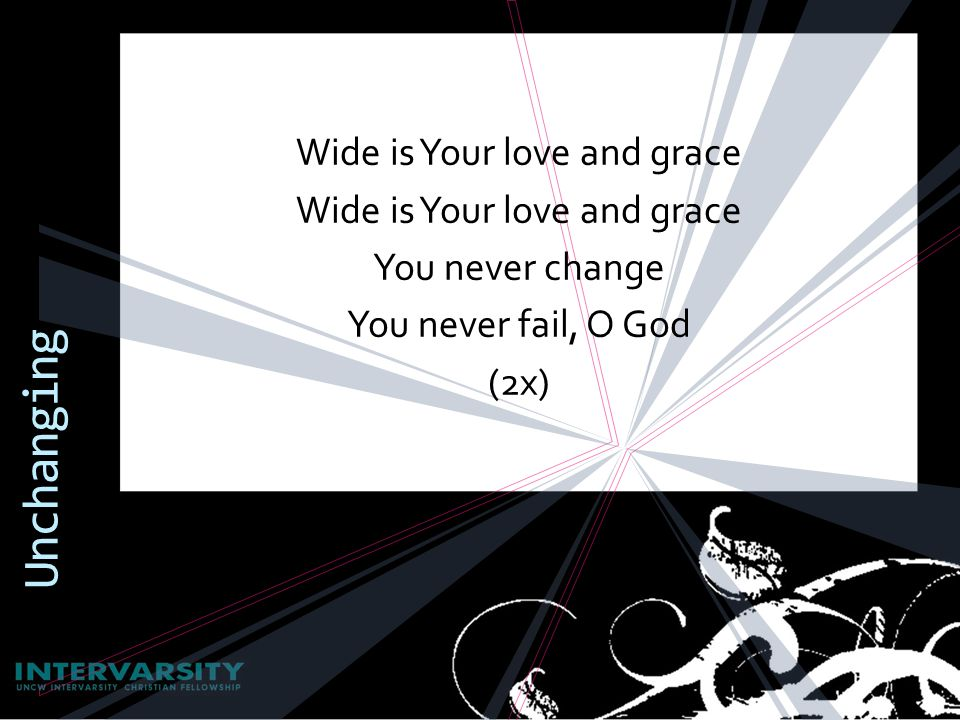 Wide is Your love and grace You never change You never fail, O God (2x) Unchanging