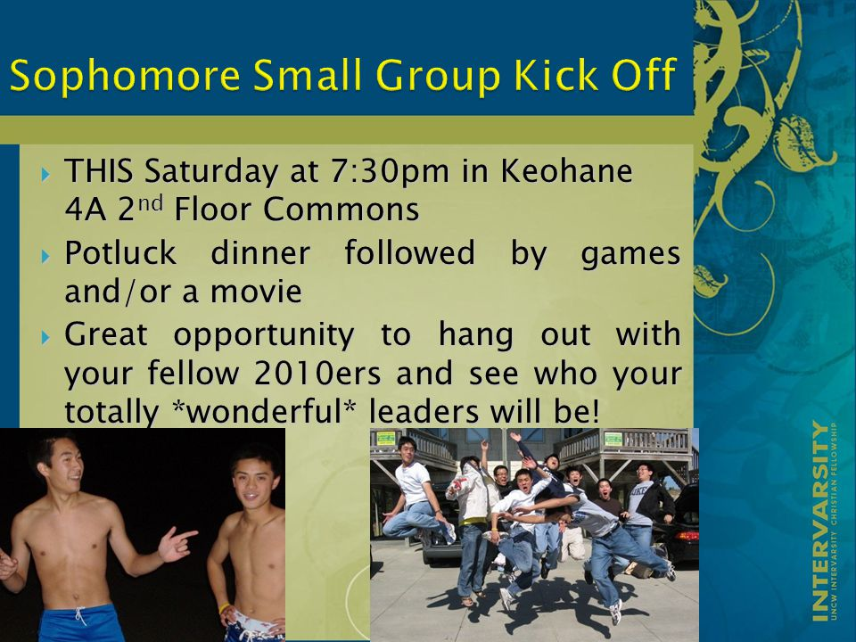  THIS Saturday at 7:30pm in Keohane 4A 2 nd Floor Commons  Potluck dinner followed by games and/or a movie  Great opportunity to hang out with your fellow 2010ers and see who your totally *wonderful* leaders will be!