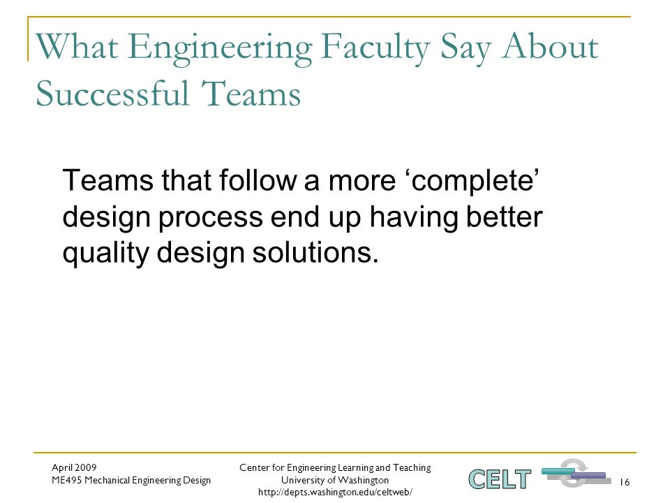 Center for Engineering Learning and Teaching University of Washington http://depts.washington.edu/celtweb/ April 2009 ME495 Mechanical Engineering Design 16 What Engineering Faculty Say About Successful Teams Teams that follow a more 'complete' design process end up having better quality design solutions.