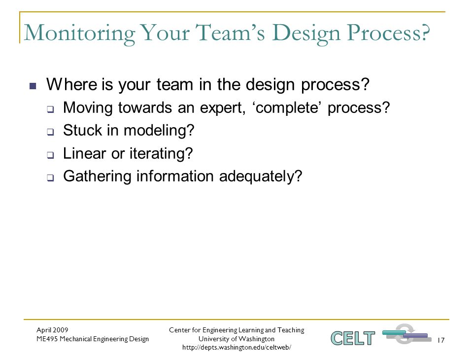 Center for Engineering Learning and Teaching University of Washington http://depts.washington.edu/celtweb/ April 2009 ME495 Mechanical Engineering Design 17 Monitoring Your Team's Design Process.
