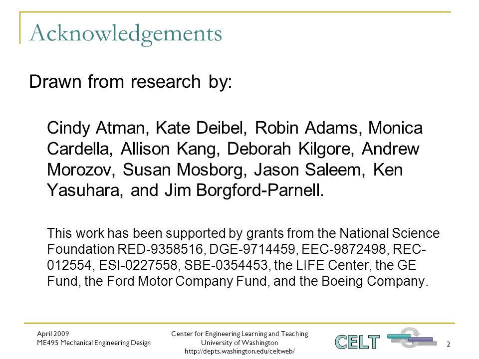 Center for Engineering Learning and Teaching University of Washington http://depts.washington.edu/celtweb/ April 2009 ME495 Mechanical Engineering Design 2 Acknowledgements Drawn from research by: Cindy Atman, Kate Deibel, Robin Adams, Monica Cardella, Allison Kang, Deborah Kilgore, Andrew Morozov, Susan Mosborg, Jason Saleem, Ken Yasuhara, and Jim Borgford-Parnell.