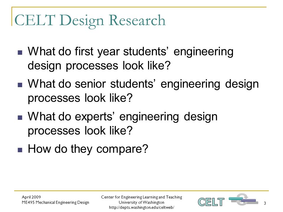 Center for Engineering Learning and Teaching University of Washington http://depts.washington.edu/celtweb/ April 2009 ME495 Mechanical Engineering Design 3 CELT Design Research What do first year students' engineering design processes look like.