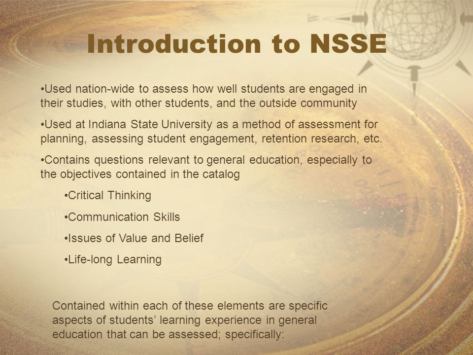 Introduction to NSSE Used nation-wide to assess how well students are engaged in their studies, with other students, and the outside community Used at