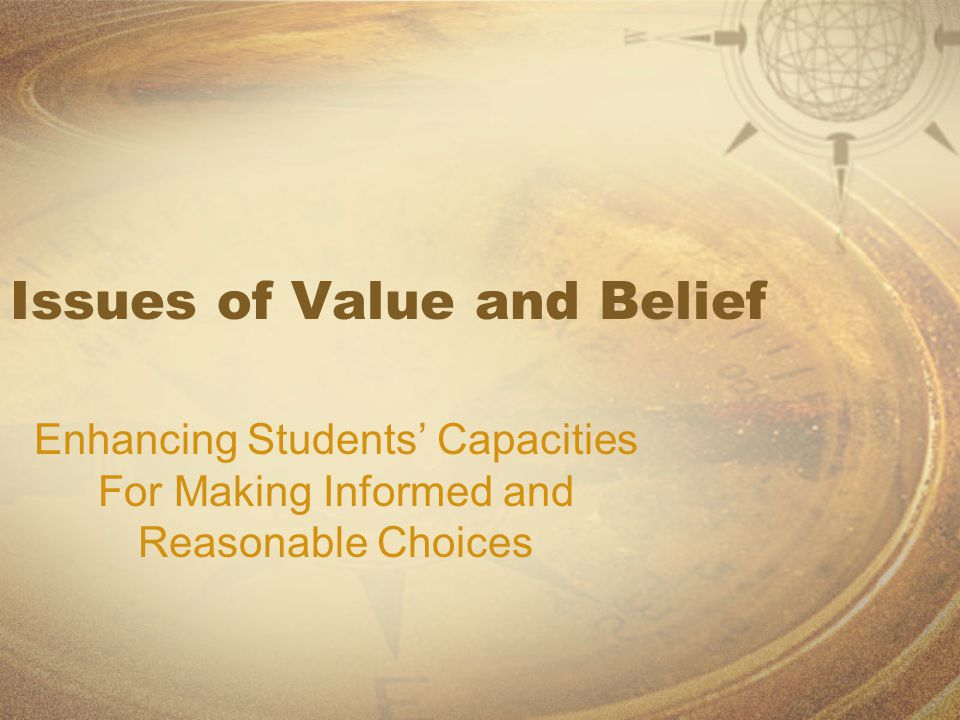 Issues of Value and Belief Enhancing Students' Capacities For Making Informed and Reasonable Choices