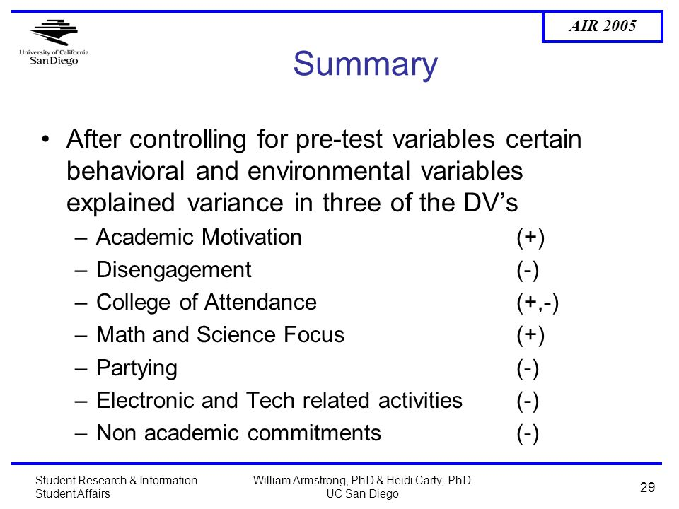 AIR 2005 Student Research & Information Student Affairs William Armstrong, PhD & Heidi Carty, PhD UC San Diego 29 Summary After controlling for pre-test variables certain behavioral and environmental variables explained variance in three of the DV's –Academic Motivation (+) –Disengagement(-) –College of Attendance(+,-) –Math and Science Focus(+) –Partying(-) –Electronic and Tech related activities(-) –Non academic commitments (-)