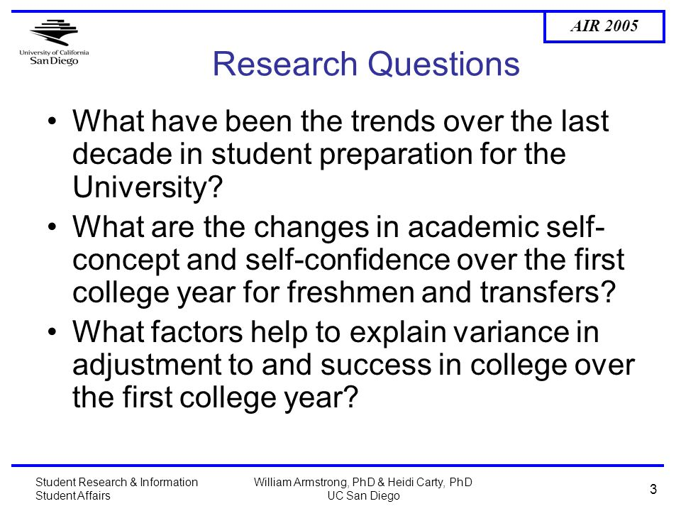 AIR 2005 Student Research & Information Student Affairs William Armstrong, PhD & Heidi Carty, PhD UC San Diego 3 Research Questions What have been the trends over the last decade in student preparation for the University.