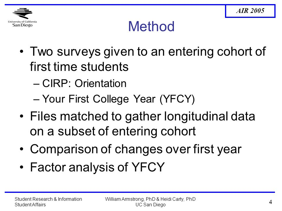 AIR 2005 Student Research & Information Student Affairs William Armstrong, PhD & Heidi Carty, PhD UC San Diego 4 Method Two surveys given to an entering cohort of first time students –CIRP: Orientation –Your First College Year (YFCY) Files matched to gather longitudinal data on a subset of entering cohort Comparison of changes over first year Factor analysis of YFCY