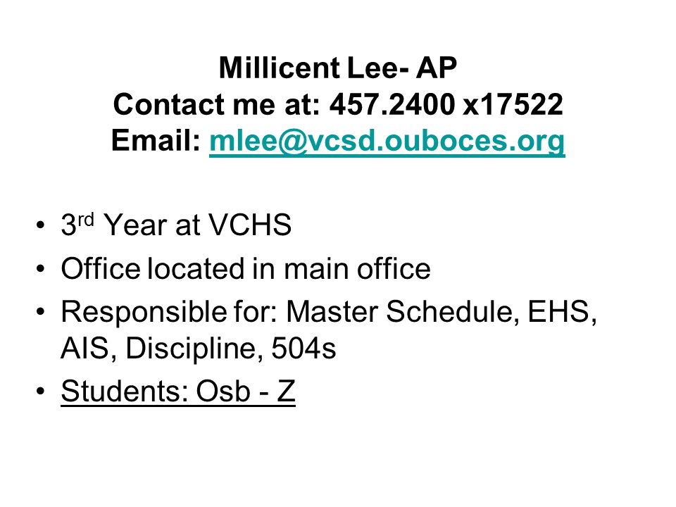 Millicent Lee- AP Contact me at: 457.2400 x17522 Email: mlee@vcsd.ouboces.orgmlee@vcsd.ouboces.org 3 rd Year at VCHS Office located in main office Responsible for: Master Schedule, EHS, AIS, Discipline, 504s Students: Osb - Z