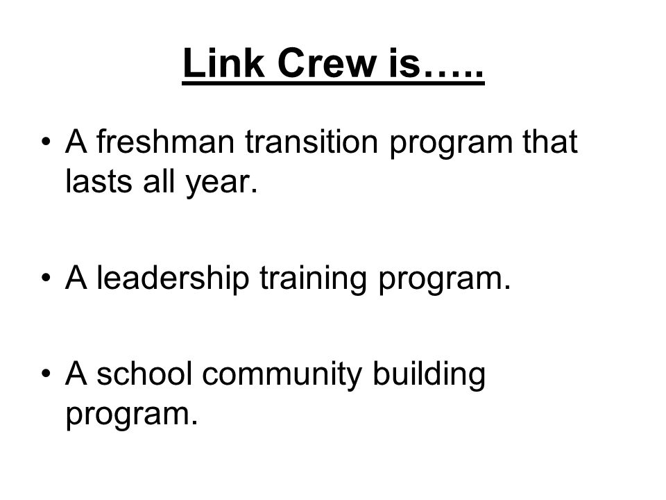 Link Crew is….. A freshman transition program that lasts all year.